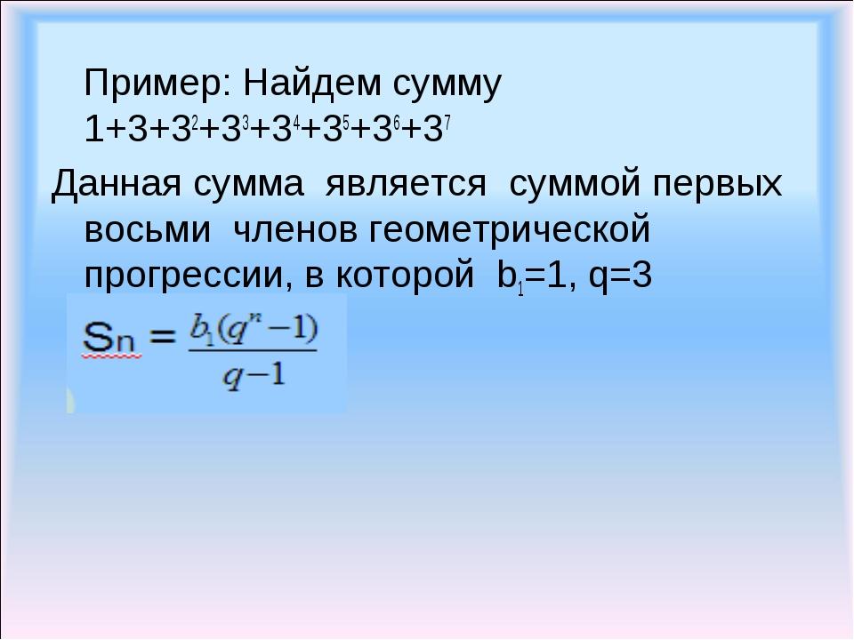 Пример: Найдем сумму 1+3+32+33+34+35+36+37 Данная сумма является суммой перв...