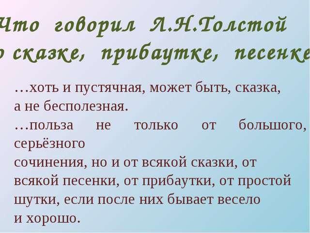 Что говорил Л.Н.Толстой о сказке, прибаутке, песенке? …хоть и пустячная, може...