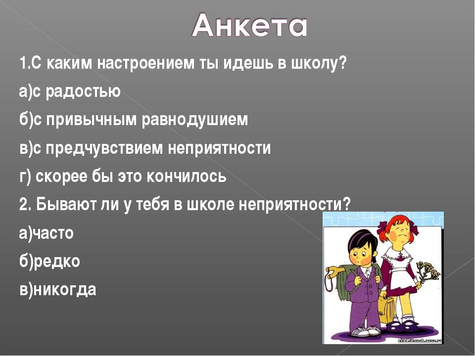 1.С каким настроением ты идешь в школу? а)с радостью б)с привычным равнодушие...