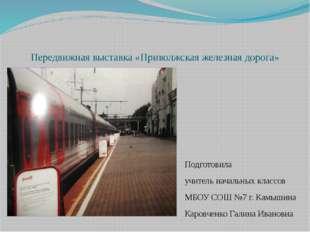 Передвижная выставка «Приволжская железная дорога» Подготовила учитель началь