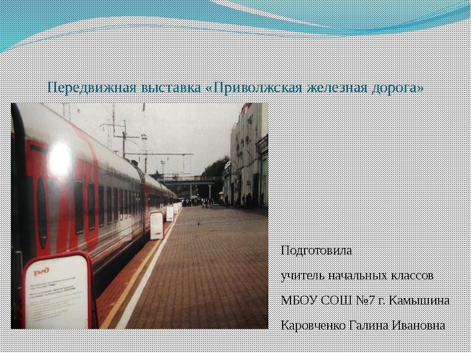 Передвижная выставка «Приволжская железная дорога» Подготовила учитель началь...