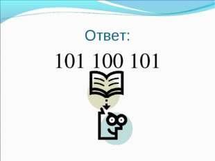 Ответ: 101 100 101