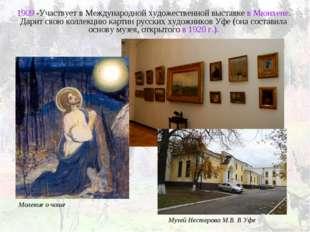 1909 -Участвует в Международной художественной выставке в Мюнхене. Дарит свою