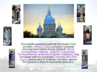 Последней церковной работой Нестерова стала роспись собора в Сумах, которую х