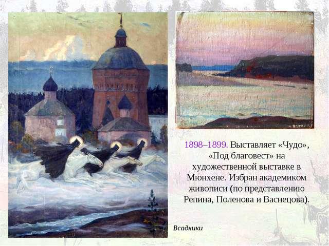 Всадники 1898–1899. Выставляет «Чудо», «Под благовест» на художественной выст...