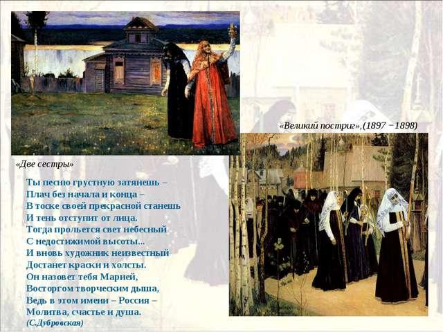 «Великий постриг»,(1897 −1898) «Две сестры» Ты песню грустную затянешь – Плач...