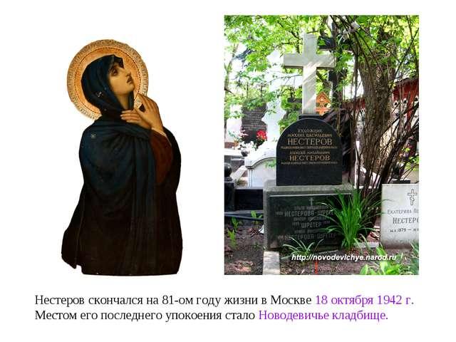 Нестеров скончался на 81-ом году жизни в Москве 18 октября 1942г. Местом его...