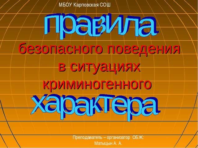 безопасного поведения в ситуациях криминогенного МБОУ Карповская СОШ Преподав...