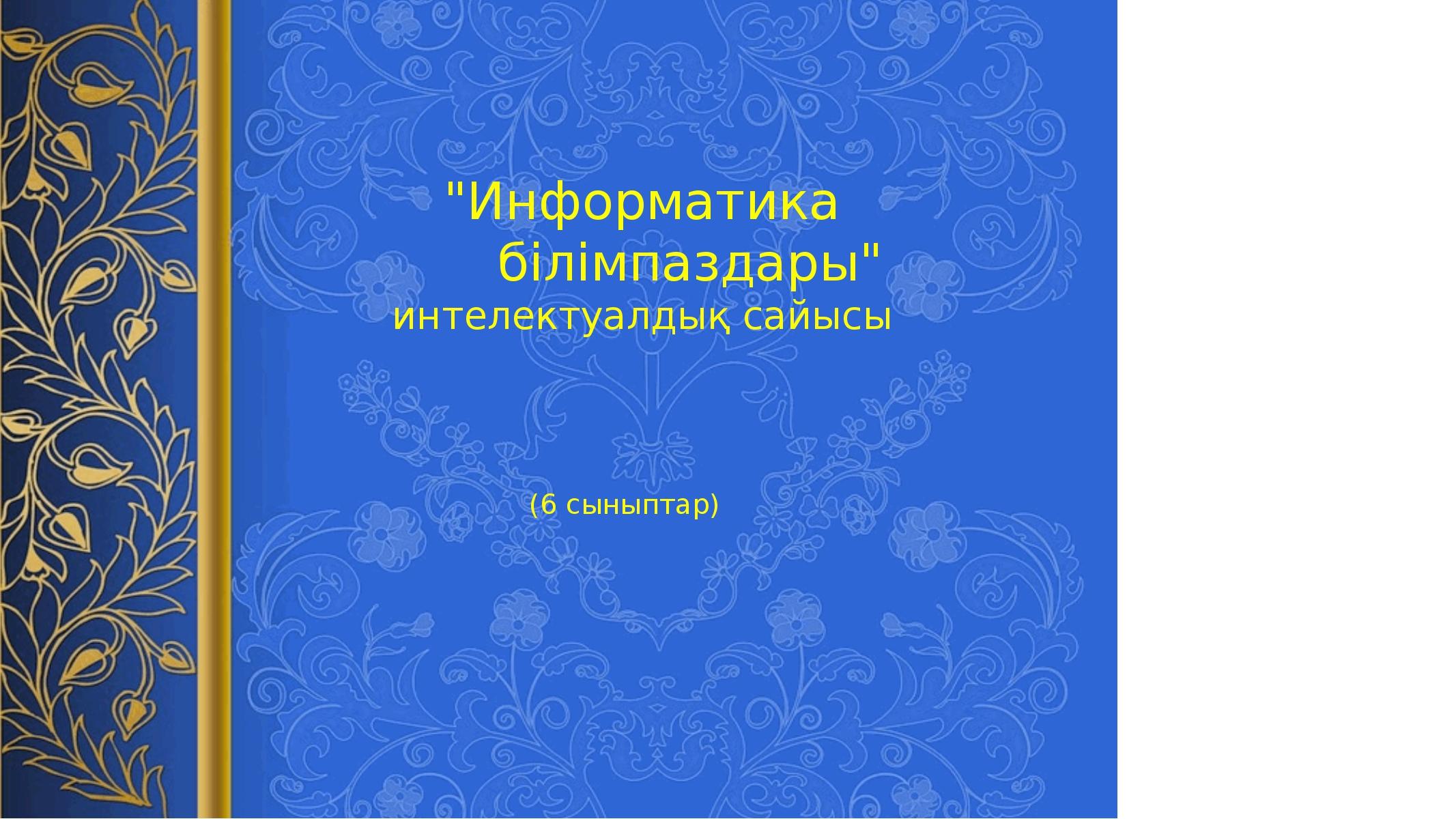 """""""Информатика  білімпаздары"""" интелектуалдық сайысы (6 сыныптар)"""