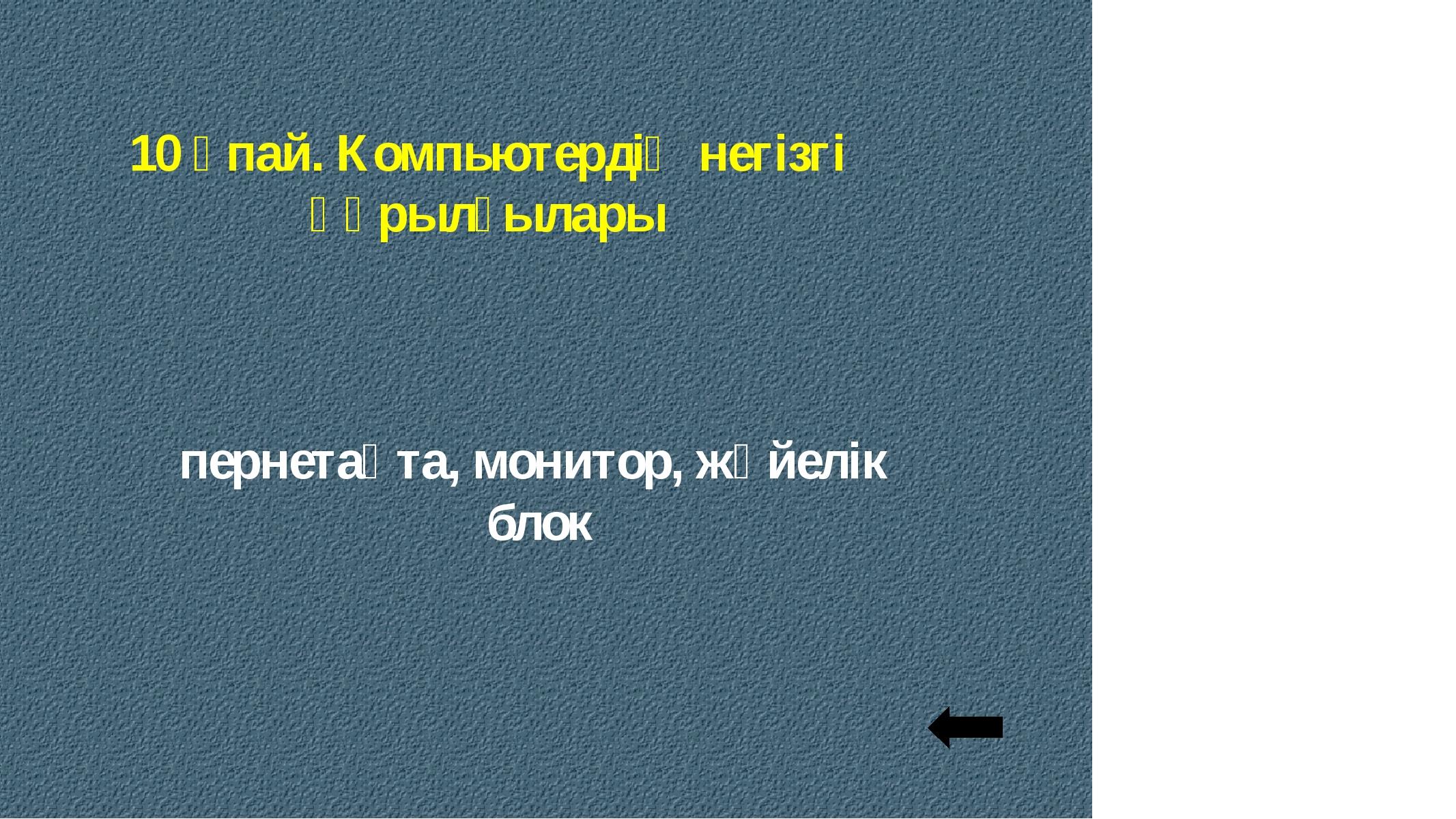 10 ұпай. Компьютердің негізгі құрылғылары пернетақта, монитор, жүйелік блок