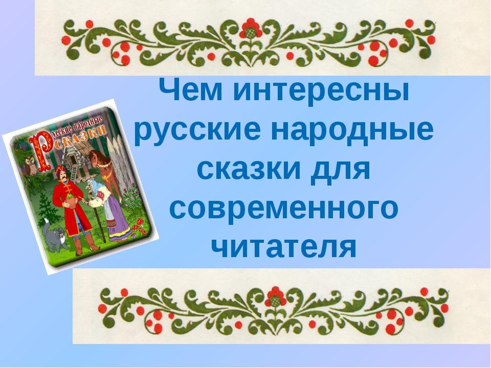 Чем интересны русские народные сказки для современного читателя