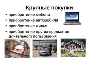 Крупные покупки приобретение мебели приобретение автомобиля приобретение жиль