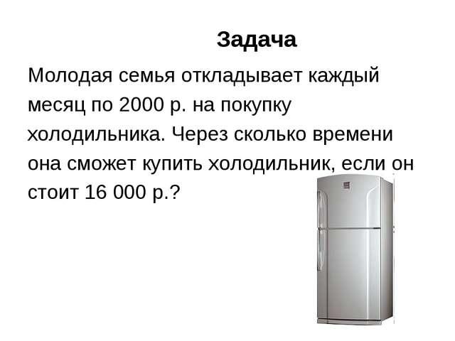 Задача Молодая семья откладывает каждый месяц по 2000 р. на покупку холодильн...