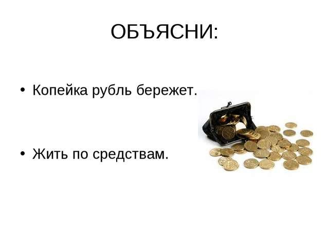 ОБЪЯСНИ: Копейка рубль бережет. Жить по средствам.