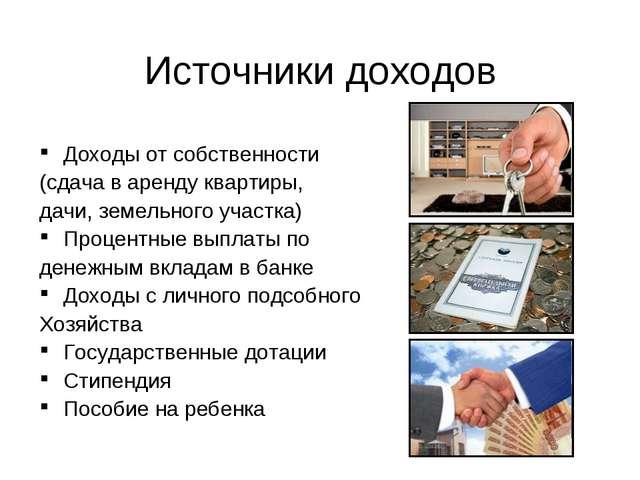 Источники доходов Доходы от собственности (сдача в аренду квартиры, дачи, зем...