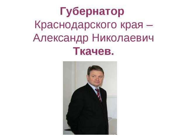 Губернатор Краснодарского края – Александр Николаевич Ткачев.