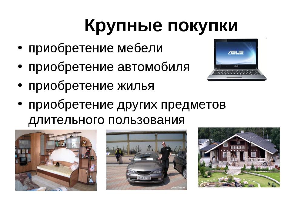 Крупные покупки приобретение мебели приобретение автомобиля приобретение жиль...