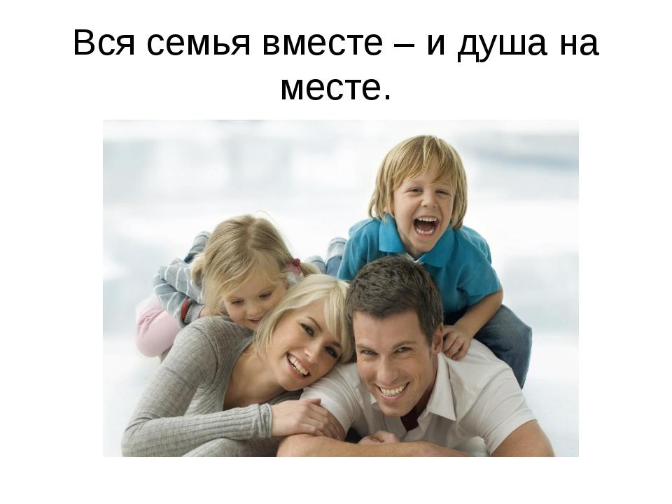 Вся семья вместе – и душа на месте.