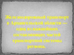 Железнодорожный транспорт в Архангельской области — одна из важнейших состав
