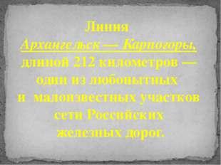 Линия Архангельск — Карпогоры, длиной 212 километров — один из любопытных и м