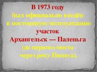 В 1973 году был официально введён в постоянную эксплуатацию участок Архангель