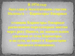 В 1974 году был сдан в эксплуатацию участок Паленьга — Карпогоры-Товарные (ст