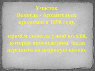Участок Вологда - Архангельск проложен в 1898 году, причём сначала узкой коле
