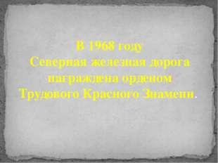 В 1968 году Северная железная дорога награждена орденом Трудового Красного З