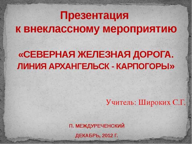 Учитель: Широких С.Г.  П. МЕЖДУРЕЧЕНСКИЙ ДЕКАБРЬ, 2012 Г. Презентация к вне...