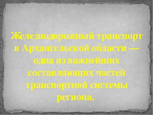 Железнодорожный транспорт в Архангельской области — одна из важнейших состав...