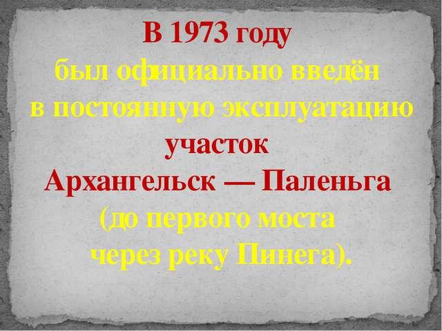 В 1973 году был официально введён в постоянную эксплуатацию участок Архангель...