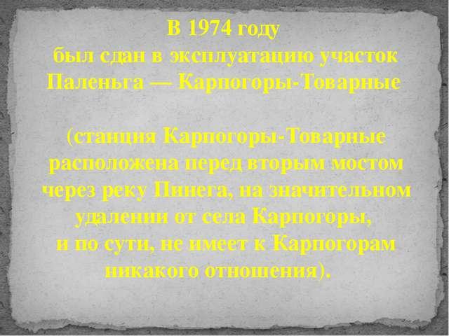 В 1974 году был сдан в эксплуатацию участок Паленьга — Карпогоры-Товарные (ст...