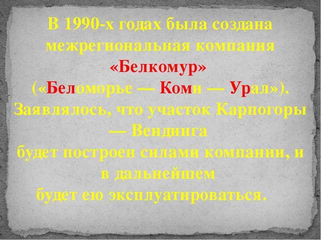 В 1990-х годах была создана межрегиональная компания «Белкомур» («Беломорье —...