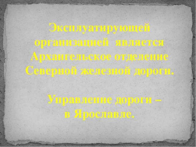 Эксплуатирующей организацией является Архангельское отделение Северной железн...