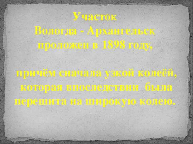 Участок Вологда - Архангельск проложен в 1898 году, причём сначала узкой коле...