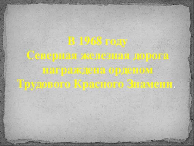 В 1968 году Северная железная дорога награждена орденом Трудового Красного З...