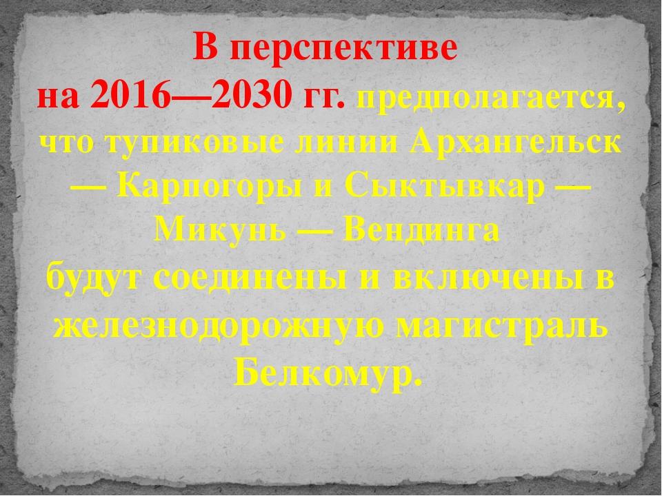В перспективе на 2016—2030 гг. предполагается, что тупиковые линии Архангельс...