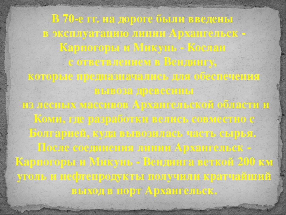 В 70-е гг. на дороге были введены в эксплуатацию линии Архангельск - Карпогор...