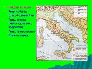 Найдите по карте: Реку, на берегу которой основан Рим. Горы, которые тянутся