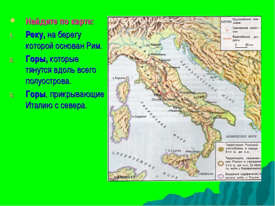 Найдите по карте: Реку, на берегу которой основан Рим. Горы, которые тянутся...