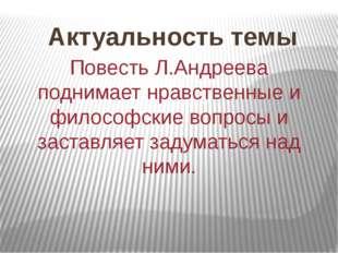 Актуальность темы Повесть Л.Андреева поднимает нравственные и философские воп