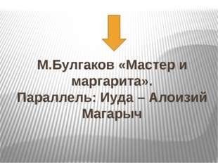 М.Булгаков «Мастер и маргарита». Параллель: Иуда – Алоизий Магарыч