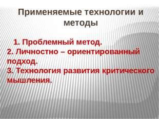 Применяемые технологии и методы 1. Проблемный метод. 2. Личностно – ориентиро