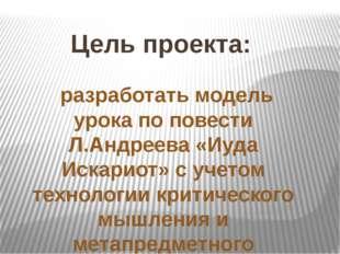 Цель проекта: разработать модель урока по повести Л.Андреева «Иуда Искариот»
