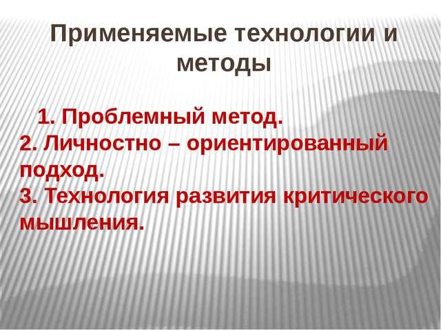 Применяемые технологии и методы 1. Проблемный метод. 2. Личностно – ориентиро...