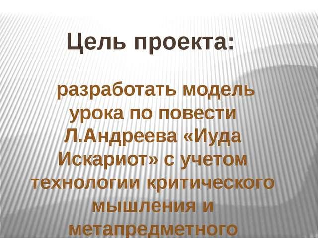 Цель проекта: разработать модель урока по повести Л.Андреева «Иуда Искариот»...