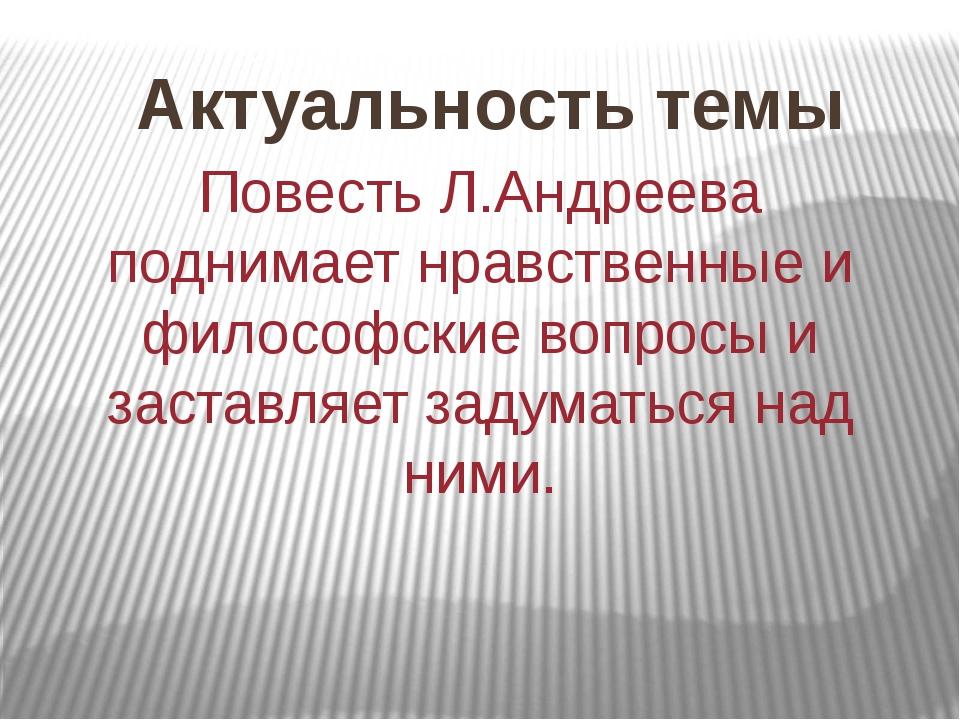 Актуальность темы Повесть Л.Андреева поднимает нравственные и философские воп...