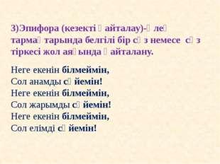 3)Эпифора (кезекті қайталау)-өлең тармақтарында белгілі бір сөз немесе сөз ті
