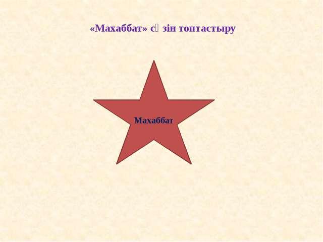 Махаббат «Махаббат» сөзін топтастыру