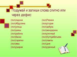 Подумай и запиши слова слитно или через дефис: (пол)ладони (пол)Абдулина (пол